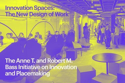 The Anne T. and Robert M. Bass Initiative on Innovation and Placemaking - MTWTF